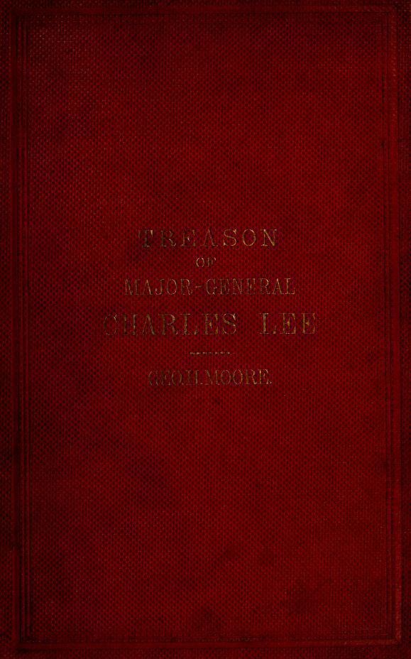 "George Henry Moore - ""Mr. Lee's plan--March 29, 1777"" : the treason of Charles Lee, major general, second in command in the American Army of the Revolution"