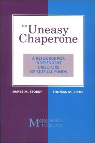 The Uneasy Chaperone : A Resource for Independent Directors of Mutual Funds, Storey, James M.; Thomas M. Clyde