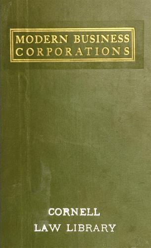 Modern business corporations, including the organization and management of private corporations, with financial principles and practices, and summaries of decisions of the courts elucidating the law of private business corporations, and explanations of the acts of promoters, directors, officers and stockholders of corporations