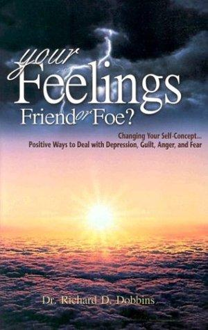 Your Feelings, Friends or Foe? by Richard D. Dobbins