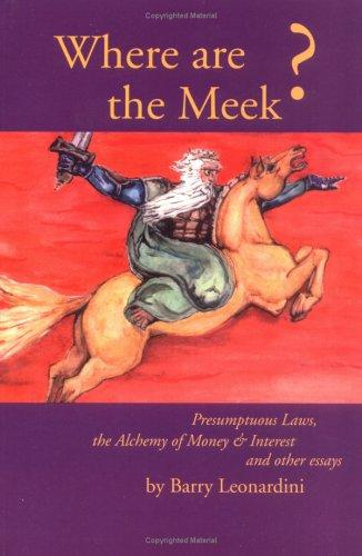 Where Are the Meek? Presumptuous Laws, the Alchemy of Money and Interest and Other Essays by Barry Leonardini