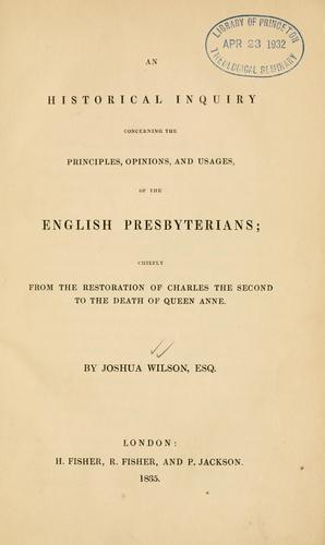 Historical inquiry concerning the principles, opinions, and usages of the English Presbyterians by Joshua Wilson