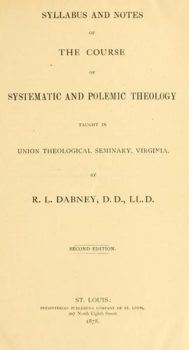 Syllabus and notes of the course of systematic and polemic theology by Robert Lewis Dabney